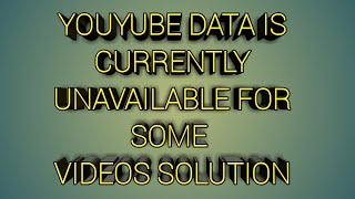 data is currently unavailable for some videos solution