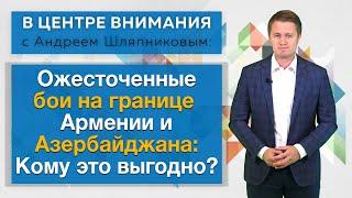 Ожесточенные бои на границе Армении и Азербайджана: Кому это выгодно? В центре внимания Москва-Баку