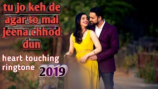 Tu jo keh de agar toh main jeena chhod du, heart touching ringtone 2019 , ringtone for mobile