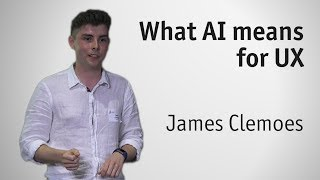 """What AI means for UX"" by James Clemoes"