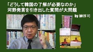 「どうして・国の了解が必要なのか」河野発言を引き出した質問が大問題 by 榊淳司