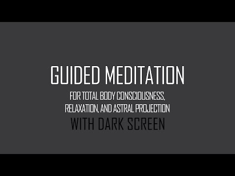 Guided Meditation for Total Body Consciousness, Relaxation, and Astral Projection w/DARK SCREEN