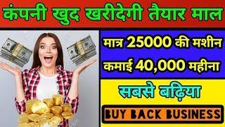 मशीन मात्र 25000₹ | तैयार माल कंपनी खरीद लेगी | BUY BACK BUSINESS | Low investment business idea