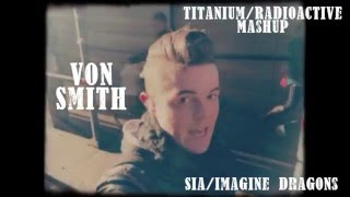 """Titanium""/""Radioactive"" Mashup  - Von Smith - Sia - David Guetta - Imagine Dragons"