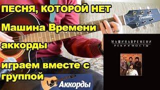 Песня, которой нет -  Машина Времени, аккорды. Играем вместе с группой