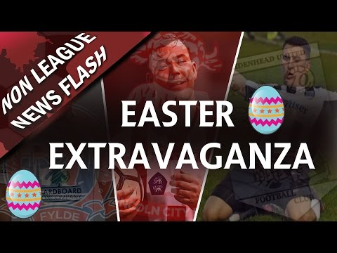 An Easter Extravaganza!! - 14th -17th April 2017 | Non League News Flash