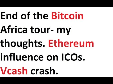 End of the Bitcoin Africa tour- my thoughts. Ethereum influence on ICOs. Vcash crash.
