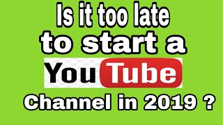 Is it too late to start your youtube channel in 2019 ? Very important video    must watch !!!!!