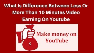 what is different between less or more than 10 minutes video earning on youtube
