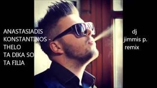 ANASTASIADIS KONSTANTINOS   THELO TA DIKA SOU TA FILIA dj jimmis p  remix