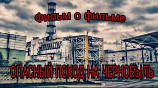 Фильм о фильме | ОПАСНЫЙ ПОХОД НА ЧЕРНОБЫЛЬ