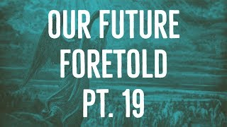 Our Future Foretold | Part 19