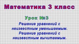 Математика 3 класс (Урок№3 - Решение уравнений с неизвестным уменьшаемым, с неизвестным вычитаемым.)