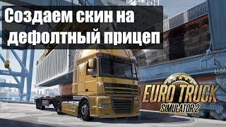 ETS2|Создаем Скин на Дефолтный Прицеп|Делаем Прицеп с грузом и Скином для Euro Truck Simulator 2
