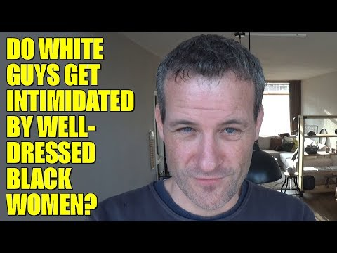 Do WHITE guys get INTIMIDATED by WELL-DRESSED BLACK women?
