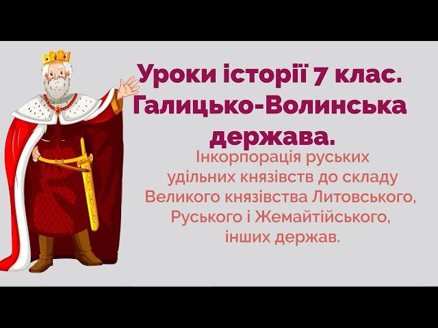 7 клас. Історія України. Інкорпорація руських удільних князівств  до складу сусідніх держав