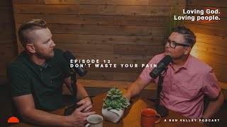 Episode 12 | Don't Waste Your Pain. | Loving God. Loving People | A Sun Valley Podcast