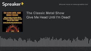 Give Me Head Until I'm Dead!