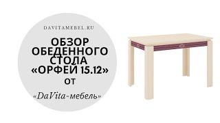 Обзор обеденного стола «Орфей 15.12» от «DaVita-мебель»