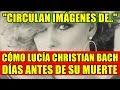 CIRCULAN IMÁGENES DE CÓMO LUCÍA CHRISTIAN BACH DÍAS ANTES DE SU MUERTE