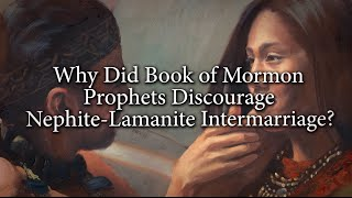 Why Did Book of Mormon Prophets Discourage Nephite Lamanite Intermarriage? Knowhy #110