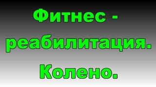 Реабилитация. Колено. Мениск. Фитнес-эксперт.(, 2015-03-10T09:31:31.000Z)