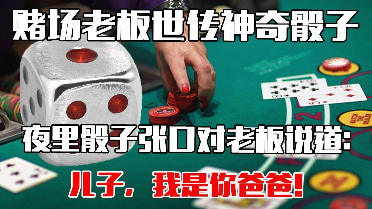 【中国故事】 赌场老板世传神奇骰子,夜里骰子张口对老板说道:儿子,我是你爸爸!