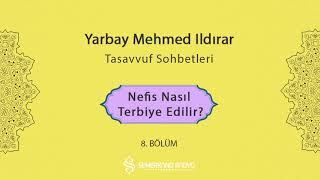 Nefis Nasıl Terbiye Edilir?    Yarbay Mehmet Ildırar   Tasavvuf Sohbetleri -  8.Bölüm