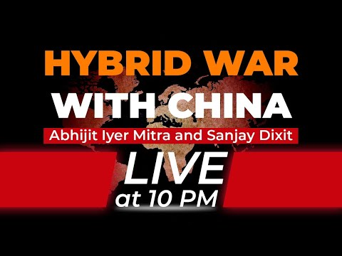 The Hybrid War With China | Abhijit Iyer Mitra And Sanjay Dixit | Live At 10PM