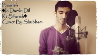 Baarish ♠Iss Dard E Dil Ki Sifarish♠ - Cover By Shubham