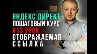 #13. Контекстная реклама в Яндекс Директ. Отображаемая ссылка Yandex Direct пошаговое руководство.