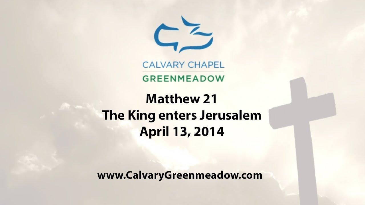 Matthew 21 -The King enters Jerusalem April 13, 2014