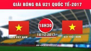 FULL | U19 Việt Nam vs U21 Việt Nam | Giải Bóng đá U21 Quốc tế Báo Thanh niên 2017