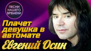 Евгений Осин  - Плачет девушка в автомате    ПЕСНИ НАШЕГО ВРЕМЕНИ