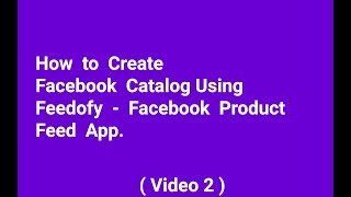 VIDEO 2   How To Create Facebook catalog Using Feedofy - Facebook Product Feed App