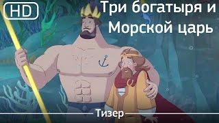 Три богатыря и Морской царь (2016). Трейлер [1080p]