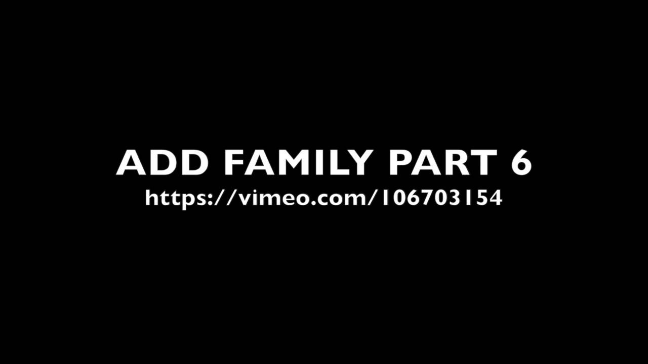 ADD FAMILY PART 6 in https://vimeo.com/106703154