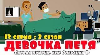 СКОРАЯ ПОМОЩЬ ИЛИ ОПЕРАЦИЯ Ъ   Девочка ПЕТЯ   13 серия 2 СЕЗОН