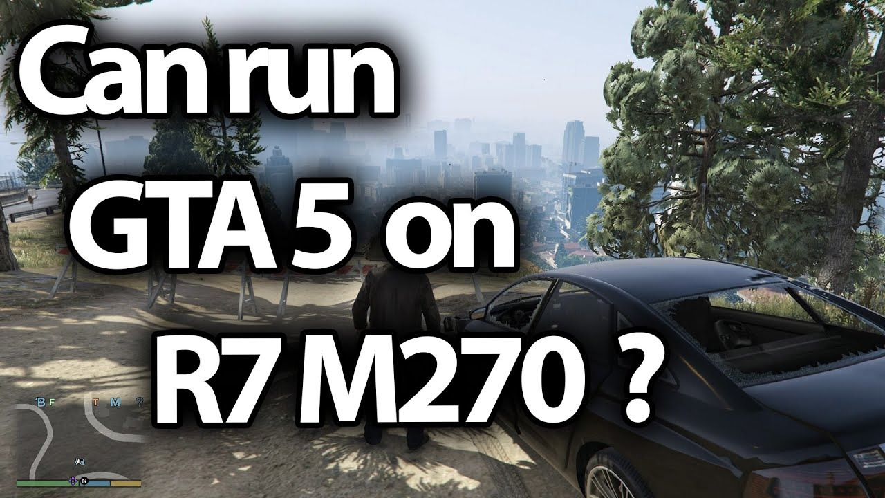 Can i run Gta 5 on R7 M270 ?
