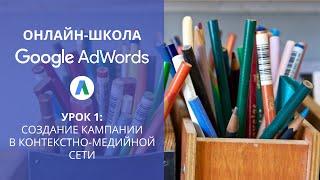 #ОнлайнШкола Google AdWords КМС: Создание кампании в контекстно-медийной сети (урок 1)