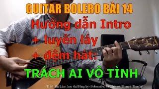 GUITAR BOLERO BÀI 14: TRÁCH AI VÔ TÌNH - (Hướng dẫn Intro + luyến láy + đệm hát)