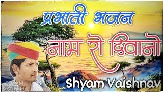 प्रभाती भजन || Naam Ro Diwano || नाम रो दीवानों || Parbhati Bhajan || Shyam Vaishnav
