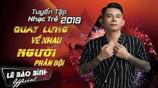 Lê Bảo Bình Remix 2019 - Nonstop Quay Lưng Về Nhau - Người Phản Bội