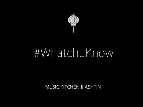 #WhatchuKnow - Music Kitchen ft. Ashtin