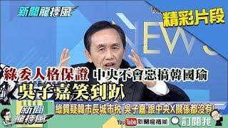 【精彩】綠委人格保證中央不會惡搞韓國瑜 吳子嘉笑到趴