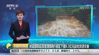 [中国财经报道]财政部和应急管理部向5省区下拨8.3亿元应对洪涝灾害| CCTV财经