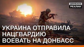 Украина отправила Нацгвардию воевать на Донбасс | Донбасc Реалии