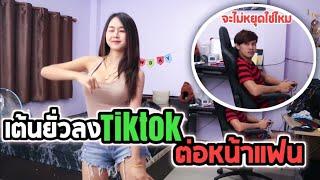 [แกล้งแฟน] เต้นลง TikTok ยั่วโมโหแฟน ! ถึงขั้นหนีออกจากบ้าน