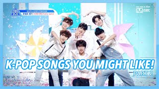 K-POP SONGS YOU MIGHT LIKE (PART 2)