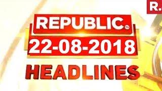 Latest News Headlines - Republic TV | 22-08-2018